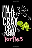 I'm a Little Cray Cray About Turtles: Funny Novelty Notebook Cute Turtle Gifts for Girls & Women: Small Blank Lined Journal for Writing