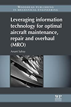 Leveraging Information Technology for Optimal Aircraft Maintenance, Repair and Overhaul (MRO) (Woodhead Publishing in Mechanical Engineering) by [Sahay, Anant]