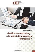 Gestion du marketing : ‹‹ le secret de la vente en entreprise ››