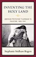 Inventing the Holy Land: American Protestant Pilgrimage to Palestine, 1845-1941