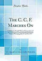 The C. C. F. Marches on: Full Report, Fourth National Convention of the Cooperative Commonwealth Federation Held in Winnipeg, July 27 and 28, 1937 (Classic Reprint)