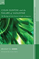 Colin Gunton and the Failure of Augustine: The Theology of Colin Gunton in Light of Augustine (Distinguished Dissertations in Christian Theology) (Disgusted Dissertations in Christian Theology)