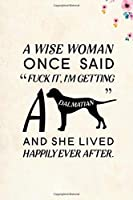 """A wise Woman Once Said Fuck it, I'm Getting a Dalmatian And She Lived Happily Ever After.: Blank Lined Journal Notebook, 6"""" x 9"""", Dalmatian journal, Dalmatian notebook, Ruled, Writing Book, Notebook for Dalmatian lovers, Dalmatian Day Gifts"""