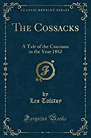 The Cossacks: A Tale of the Caucasus in the Year 1852 (Classic Reprint)