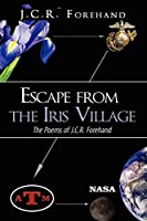 Escape from the Iris Village: The Poems of J.c.r. Forehand