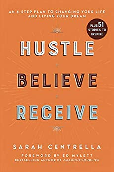 Hustle Believe Receive: An 8-Step Plan to Changing Your Life and Living Your Dream by [Centrella, Sarah]