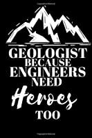 Geologist Because Engineers Need Heroes Too - Geologist Journal: Inspirational Notebook, Motivational Quote Notebook, Funny Anniversary Bridesmaid Best Friends Best Gift Notebook