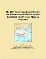 The 2007 Import and Export Market for Tableware and Kitchen Articles Not Plated with Precious Metal in Singapore
