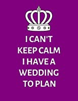 I Can't Keep Calm I Have A Wedding To Plan: Detailed Wedding Planner and Organizer with Purple Cover, Engagement Gift for Bride and Groom