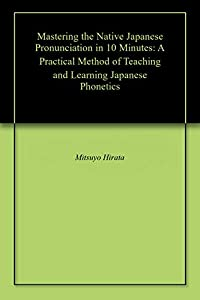 Mastering the Native Japanese Pronunciation in 10 Minutes: A Practical Method of Teaching and Learning Japanese Phonetics (English Edition)
