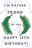 I'm Rather Frond of You Happy 15th Birthday: 15th Birthday Gift / Journal / Notebook / Diary / Unique Greeting & Birthday Card Alternative