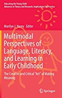 """Multimodal Perspectives of Language, Literacy, and Learning in Early Childhood: The Creative and Critical """"Art"""" of Making Meaning (Educating the Young Child)"""