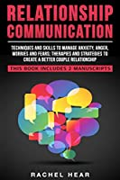 Relationship Communication: Techniques and skills to manage anxiety, anger, worries and fears;therapies and strategies to create a better couple relationship