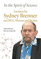 In the Spirit of Science: Lectures by Sydney Brenner on DNA, Worms and Brains