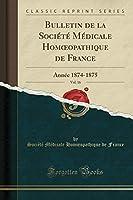 Bulletin de la Société Médicale Homoeopathique de France, Vol. 16: Année 1874-1875 (Classic Reprint)