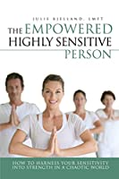 The Empowered Highly Sensitive Person: How to Harness Your Sensitivity Into Strength in a Chaotic World
