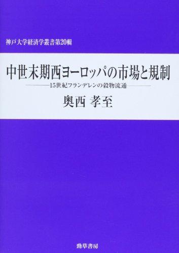中世末期西ヨーロッパの市場と規制: 15世紀フランデレンの穀物流通 (神戸大学経済学叢書)
