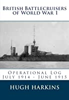 British Battlecruisers of World War 1: Operational Log July 1914 - June 1915