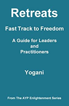 Retreats - Fast Track to Freedom - A Guide for Leaders and Practitioners (AYP Enlightenment Series Book 10) by [Yogani]