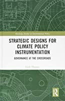 Strategic Designs for Climate Policy Instrumentation: Governance at the Crossroads (Routledge Studies in Environmental Policy)
