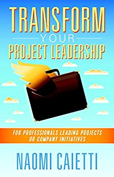 Transform Your Project Leadership: For Professionals Leading Projects or Company Initiatives by [Caietti, Naomi]