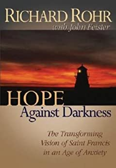 Hope Against Darkness: The Transforming Vision of Saint Francis in an Age of Anxiety by [Rohr, Richard, Feister, John]