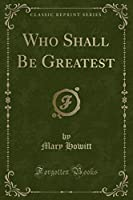 Who Shall Be Greatest (Classic Reprint)