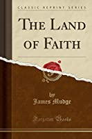 The Land of Faith (Classic Reprint)