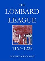 The Lombard League, 1164-1225 (British Academy Postdoctoral Fellowship Monographs)