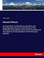 Historia Filicum: An Exposition of the Nature, Number and Organography of Ferns and Review of the Principles upon Which Genera Are Founded and the Systems of Classification of the Principal Authors