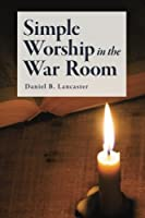Simple Worship in the War Room: How to Declutter Your Spiritual Life and Strengthen Your Faith (Battle Plan for Prayer)