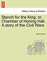 Stanch for the King: Or, Chamber of Honing Hall. a Story of the Civil Wars.