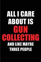 All I Care About is Gun Collecting and Like Maybe Three People: Blank Lined 6x9 Gun Collecting Passion and Hobby Journal/Notebooks for passionate people or as Gift for the ones who eat, sleep and live it forever.