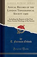 Annual Record of the London Topographical Society 1900: Including the Reports of the First Three Annual Meetings of the Society (Classic Reprint)
