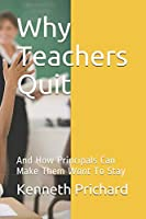 Why Teachers Quit: And How Principals Can Make Them Want To Stay