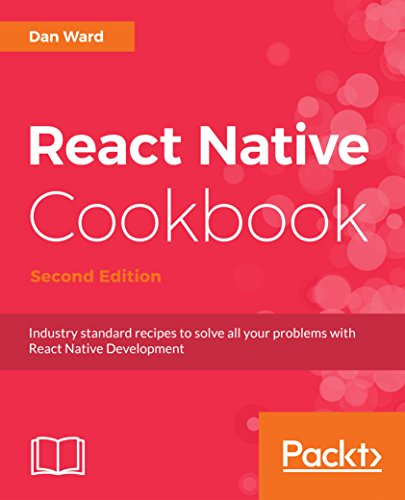 React Native Cookbook - Second Edition: Industry standard recipes to solve all your problems with React Native Development