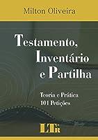 Testamento, Inventário e Partilha. Teoria e Prática. 101 Petições