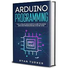 Arduino Programming: The Ultimate Beginner's Guide to Learn Arduino Programming Step by Step