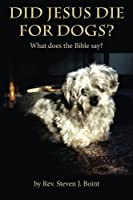 Did Jesus Die for Dogs?: What Does the Bible Say?