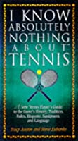 I Know Absolutely Nothing About Tennis: A Tennis Player's Guide to the Sport's History, Equipment, Apparel, Etiquette, Rules, and Language (I Know Absolutely Nothing About Series)