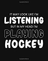 It May Look Like I'm Listening, but in My Head I'm Playing Hockey: Hockey Gift for People Who Love Playing Hockey - Funny Black and White Sports Themed Blank Lined Journal or Notebook