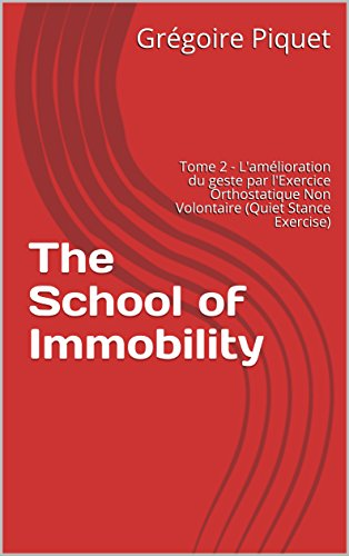 The School of Immobility: Tome 2 - L'amélioration du geste par l'Exercice Orthostatique Non Volontaire (Quiet Stance Exercise) (French Edition)