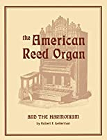 The American Reed Organ and the Harmonium: A Treatise on Its History, Restoration and Tuning, With Descriptions of Some Outstanding Collections, Including a Stop Dictionary and a Directory of