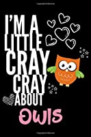 I'm a Little Cray Cray About Owls: Funny Novelty Notebook Cute Owls Gifts for Girls & Women: Small Blank Lined Journal for Writing
