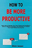 How to Be More Productive: Learn How to Manage Your Time, Energy and Priorities in Order to Maintain Discipline and Motivation to Achieve Your Goals Without Burning Out