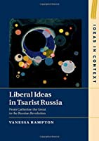Liberal Ideas in Tsarist Russia: From Catherine the Great to the Russian Revolution (Ideas in Context)