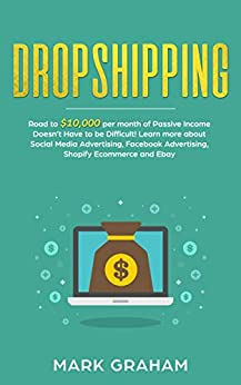 Dropshipping:  Road to $10,000 per month of Passive Income Doesn't Have to be Difficult! Learn more about Social Media Advertising, Facebook Advertising, ... Ecommerce and Ebay (passive income ideas 1) by [Graham, Mark ]