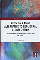 Vivir Bien as an Alternative to Neoliberal Globalization: Can Indigenous Terminologies Decolonize the State? (Rethinking Globalizations)
