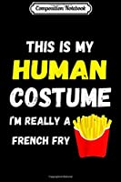 Composition Notebook: This Is My Human Costume I'm Really A French Fry Fries  Journal/Notebook Blank Lined Ruled 6x9 100 Pages