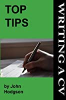Top Tips: Writing a Cv/Resume: Follow These Tips and Increase Your Chance of Getting an Interview by 1000%